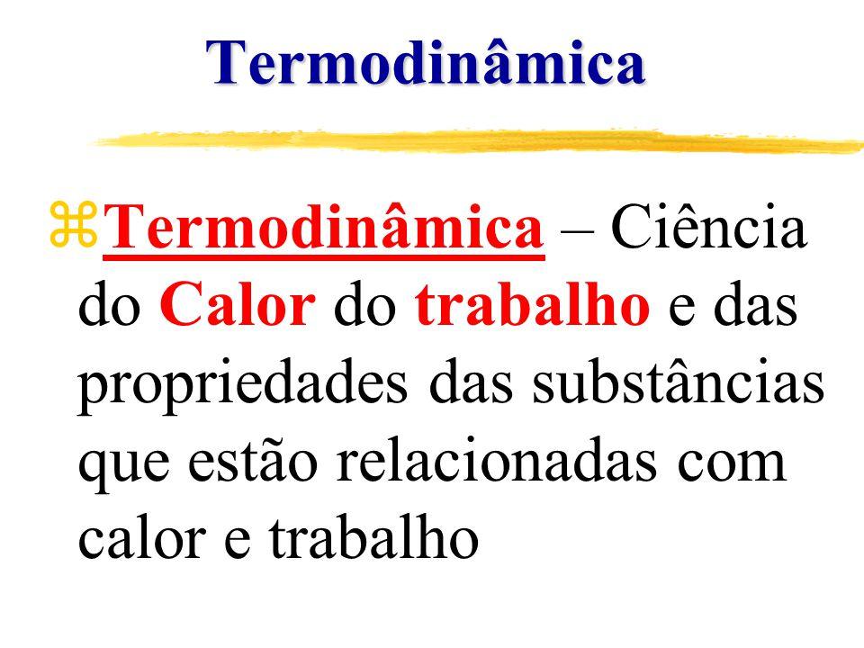 Termodinâmica zTermodinâmica – Ciência do Calor do trabalho e das propriedades das substâncias que estão relacionadas com calor e trabalho
