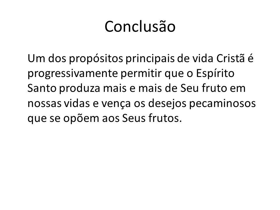 Conclusão Um dos propósitos principais de vida Cristã é progressivamente permitir que o Espírito Santo produza mais e mais de Seu fruto em nossas vida