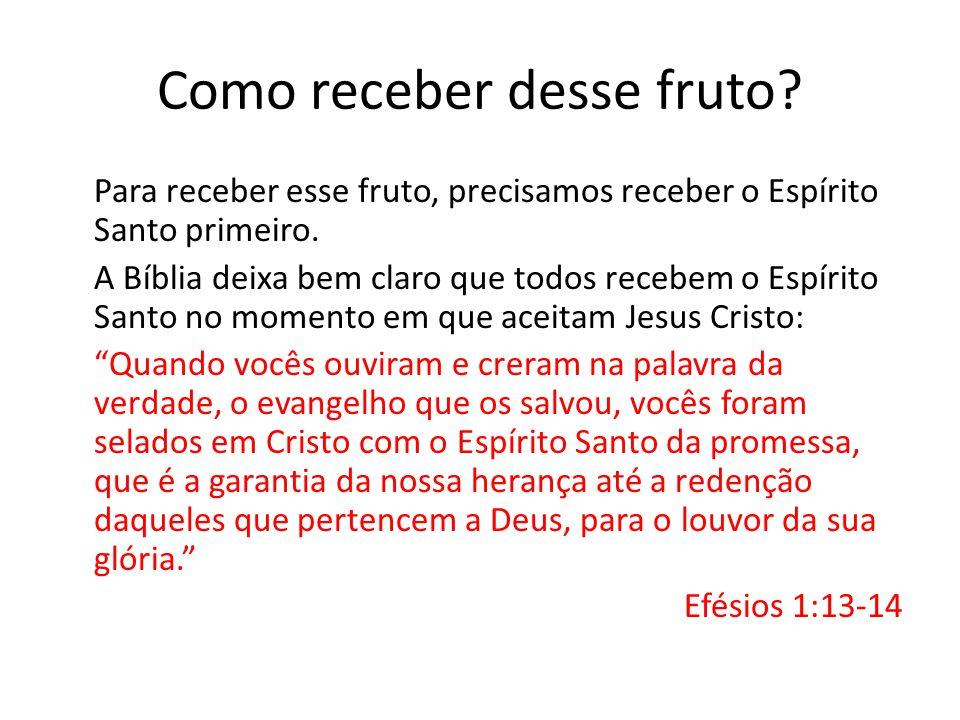 Como receber desse fruto? Para receber esse fruto, precisamos receber o Espírito Santo primeiro. A Bíblia deixa bem claro que todos recebem o Espírito