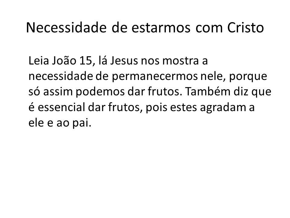 Necessidade de estarmos com Cristo Leia João 15, lá Jesus nos mostra a necessidade de permanecermos nele, porque só assim podemos dar frutos. Também d