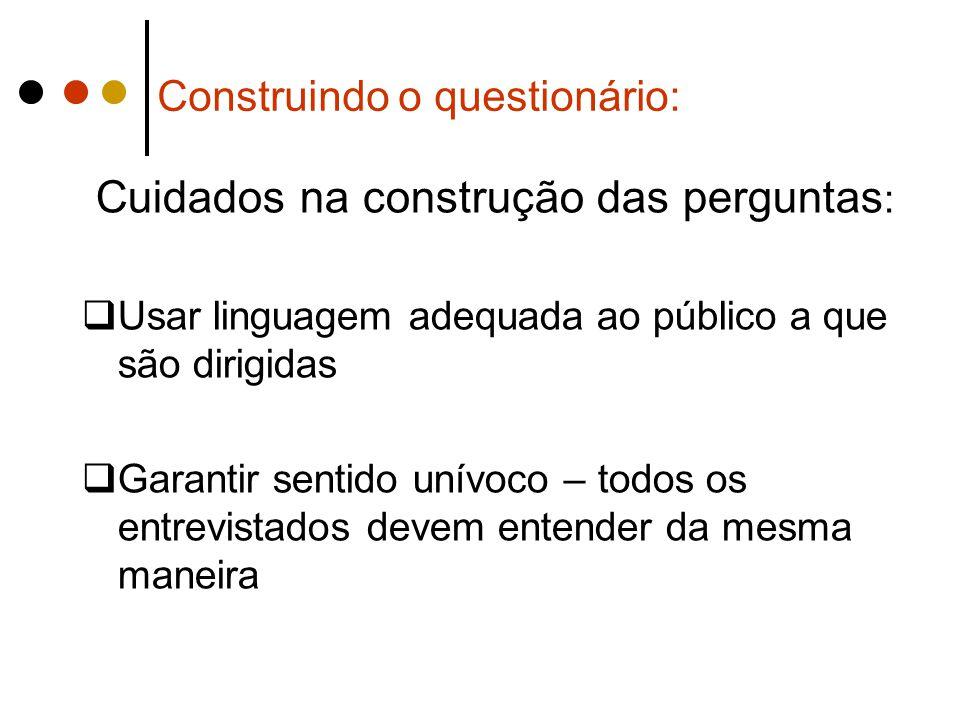 Construindo o questionário: Cuidados na construção das perguntas :  Usar linguagem adequada ao público a que são dirigidas  Garantir sentido unívoco