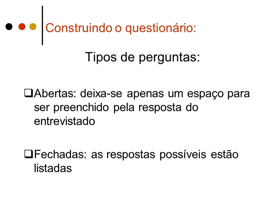 Construindo o questionário: Tipos de perguntas:  Abertas: deixa-se apenas um espaço para ser preenchido pela resposta do entrevistado  Fechadas: as