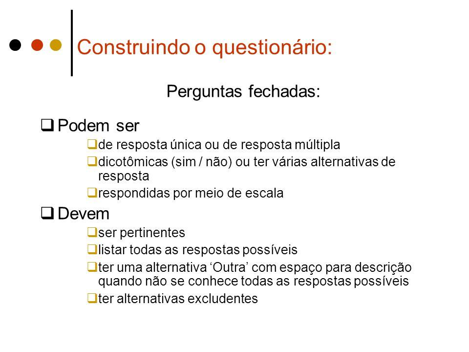 Construindo o questionário: Perguntas fechadas:  Podem ser  de resposta única ou de resposta múltipla  dicotômicas (sim / não) ou ter várias altern