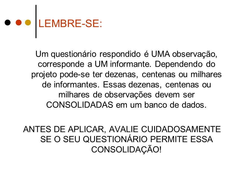 LEMBRE-SE: Um questionário respondido é UMA observação, corresponde a UM informante. Dependendo do projeto pode-se ter dezenas, centenas ou milhares d