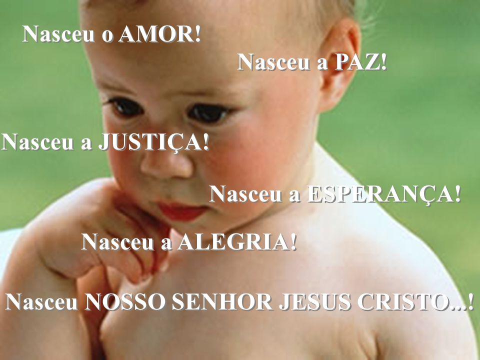 Nasceu o AMOR! Nasceu a PAZ! Nasceu a PAZ! Nasceu a JUSTIÇA! Nasceu a JUSTIÇA! Nasceu a ESPERANÇA! Nasceu a ESPERANÇA! Nasceu a ALEGRIA! Nasceu NOSSO