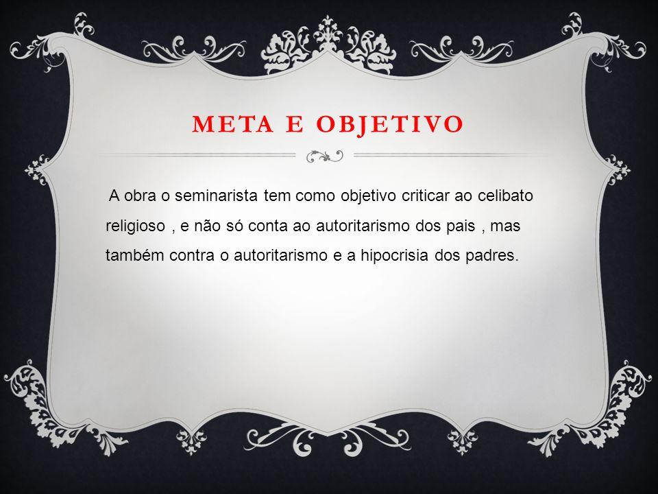 META E OBJETIVO A obra o seminarista tem como objetivo criticar ao celibato religioso, e não só conta ao autoritarismo dos pais, mas também contra o a