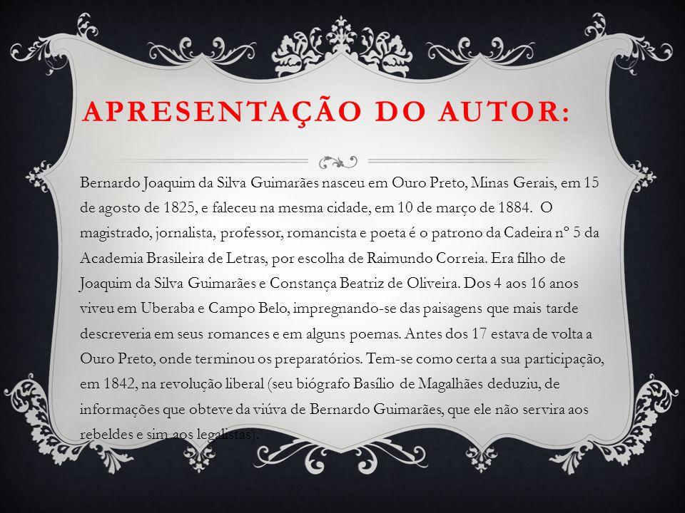 APRESENTAÇÃO DO AUTOR: Bernardo Joaquim da Silva Guimarães nasceu em Ouro Preto, Minas Gerais, em 15 de agosto de 1825, e faleceu na mesma cidade, em