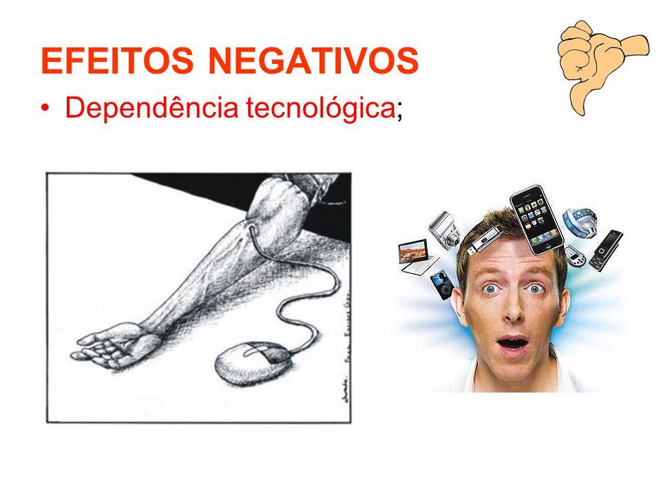 EFEITOS NEGATIVOS Dependência tecnológica;