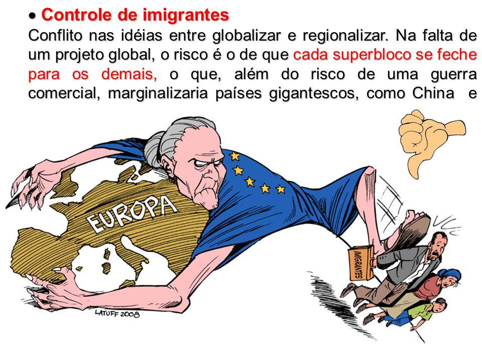  Controle de imigrantes Conflito nas idéias entre globalizar e regionalizar. Na falta de um projeto global, o risco é o de que cada superbloco se fec
