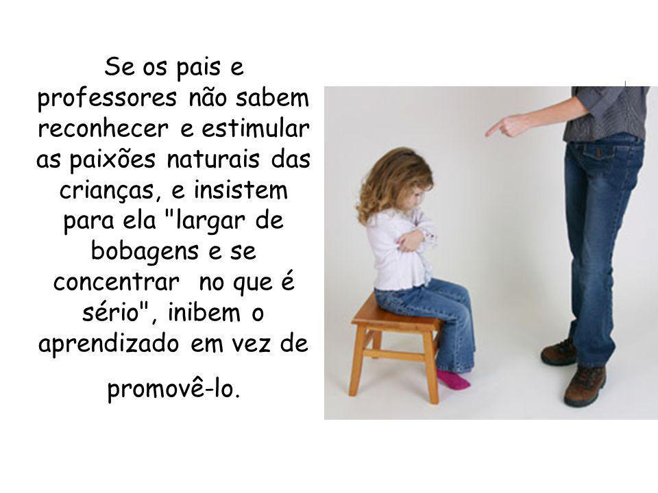Se os pais e professores não sabem reconhecer e estimular as paixões naturais das crianças, e insistem para ela largar de bobagens e se concentrar no que é sério , inibem o aprendizado em vez de promovê-lo.