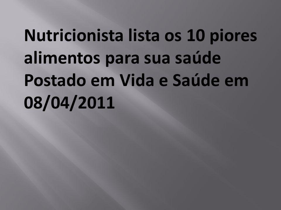Nutricionista lista os 10 piores alimentos para sua saúde Postado em Vida e Saúde em 08/04/2011
