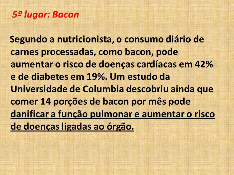 5º lugar: Bacon Segundo a nutricionista, o consumo diário de carnes processadas, como bacon, pode aumentar o risco de doenças cardíacas em 42% e de diabetes em 19%.