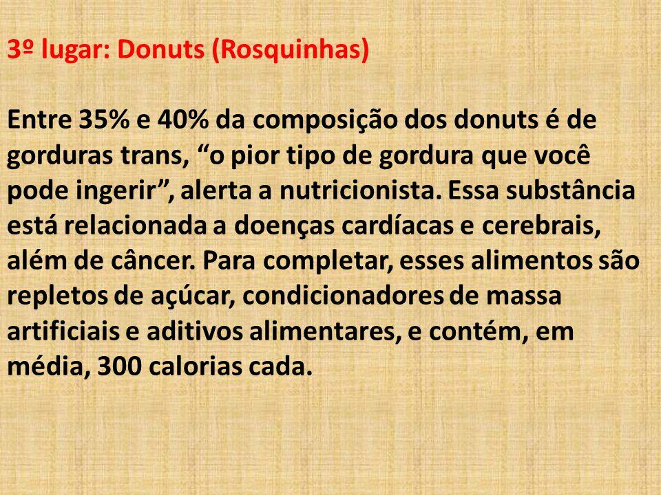 3º lugar: Donuts (Rosquinhas) Entre 35% e 40% da composição dos donuts é de gorduras trans, o pior tipo de gordura que você pode ingerir , alerta a nutricionista.