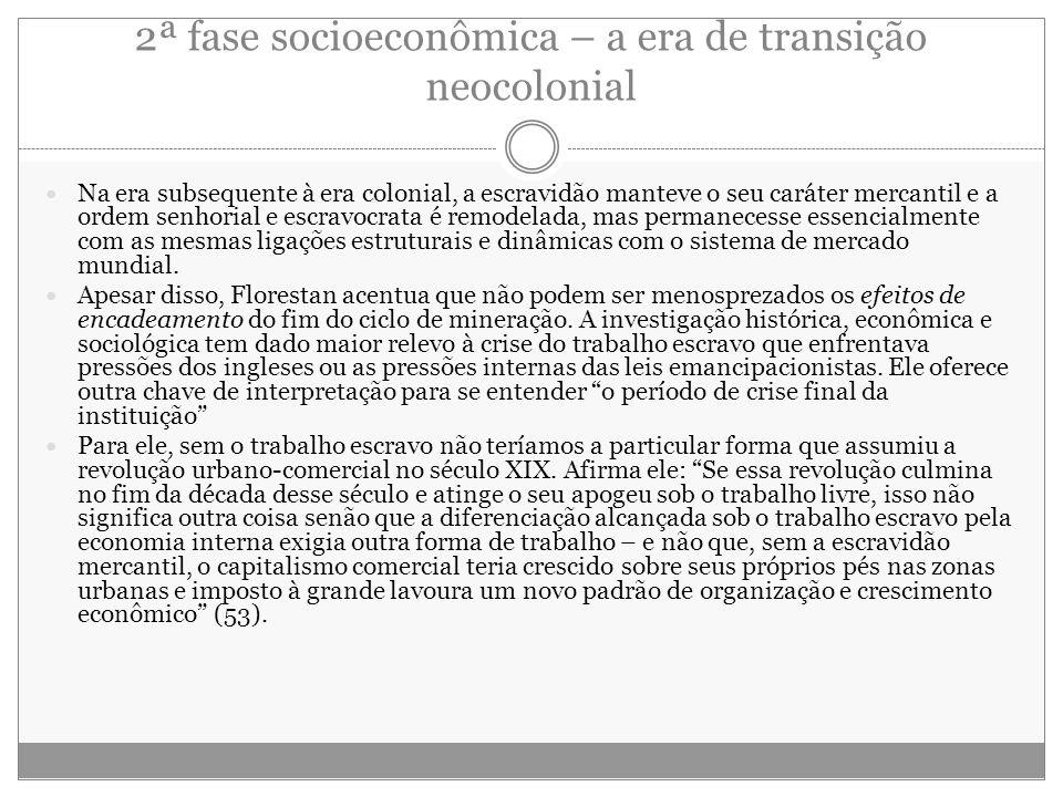 2ª fase socioeconômica – a era de transição neocolonial Na era subsequente à era colonial, a escravidão manteve o seu caráter mercantil e a ordem senh