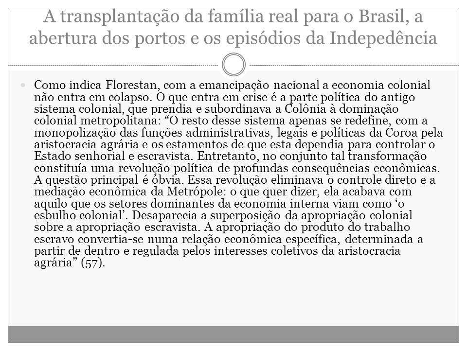 A transplantação da família real para o Brasil, a abertura dos portos e os episódios da Indepedência Como indica Florestan, com a emancipação nacional
