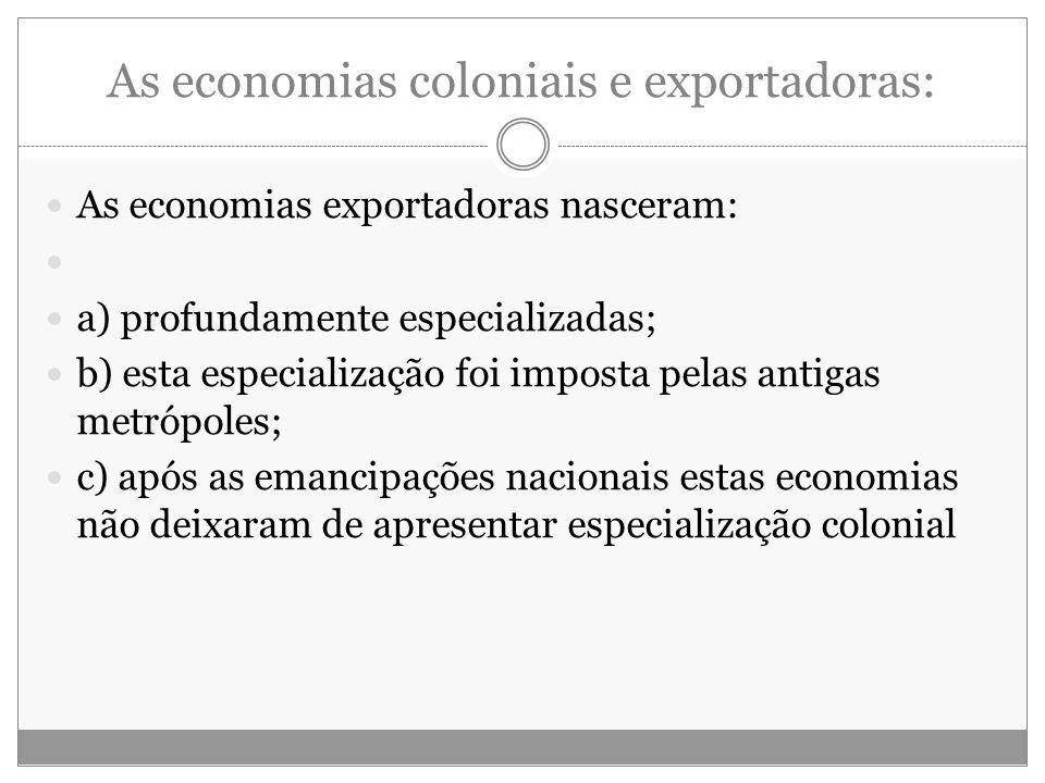 As economias coloniais e exportadoras: As economias exportadoras nasceram: a) profundamente especializadas; b) esta especialização foi imposta pelas a
