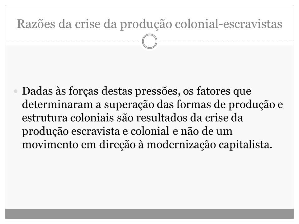 Razões da crise da produção colonial-escravistas Dadas às forças destas pressões, os fatores que determinaram a superação das formas de produção e est