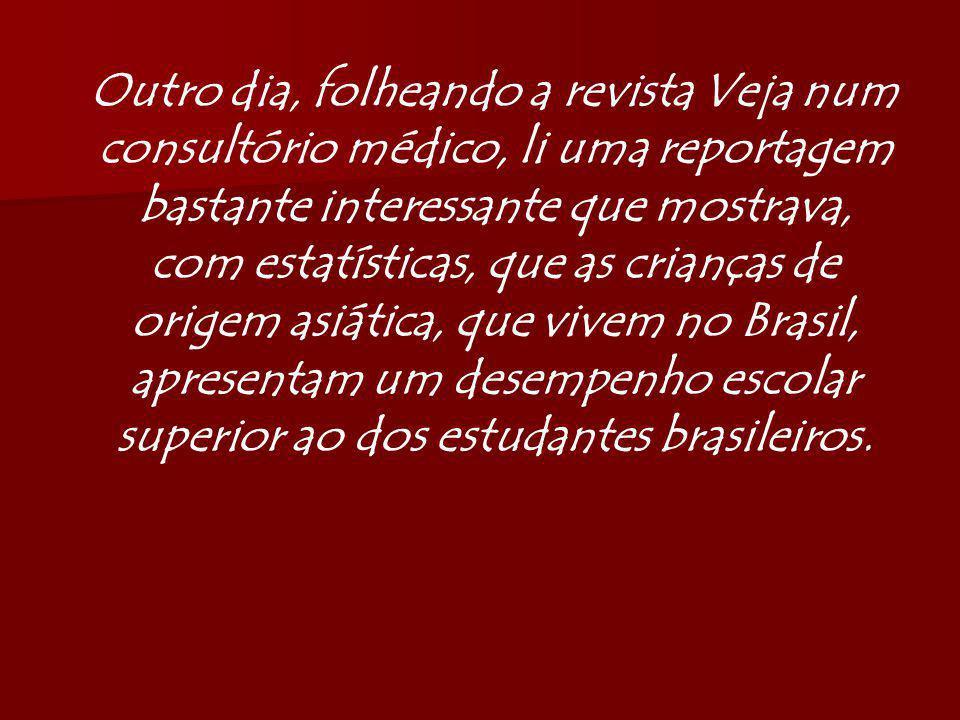 Outro dia, folheando a revista Veja num consultório médico, li uma reportagem bastante interessante que mostrava, com estatísticas, que as crianças de origem asiática, que vivem no Brasil, apresentam um desempenho escolar superior ao dos estudantes brasileiros.