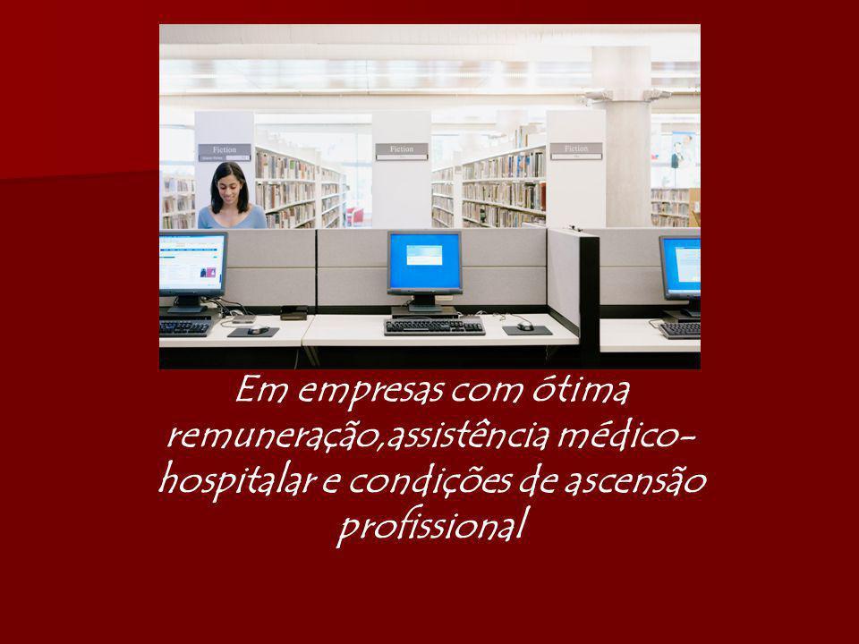 Em empresas com ótima remuneração,assistência médico- hospitalar e condições de ascensão profissional