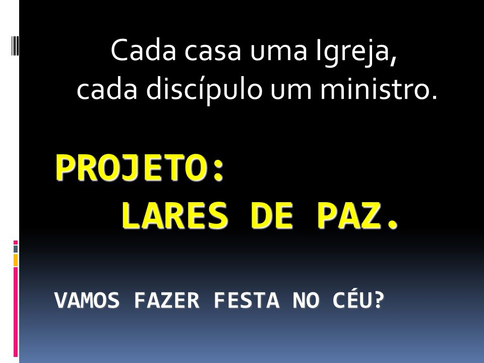 PROJETO: LARES DE PAZ. VAMOS FAZER FESTA NO CÉU? Cada casa uma Igreja, cada discípulo um ministro.