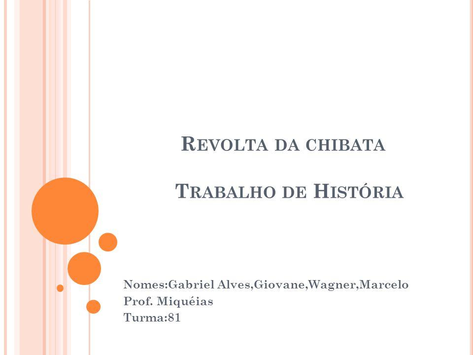 R EVOLTA DA CHIBATA T RABALHO DE H ISTÓRIA Nomes:Gabriel Alves,Giovane,Wagner,Marcelo Prof.