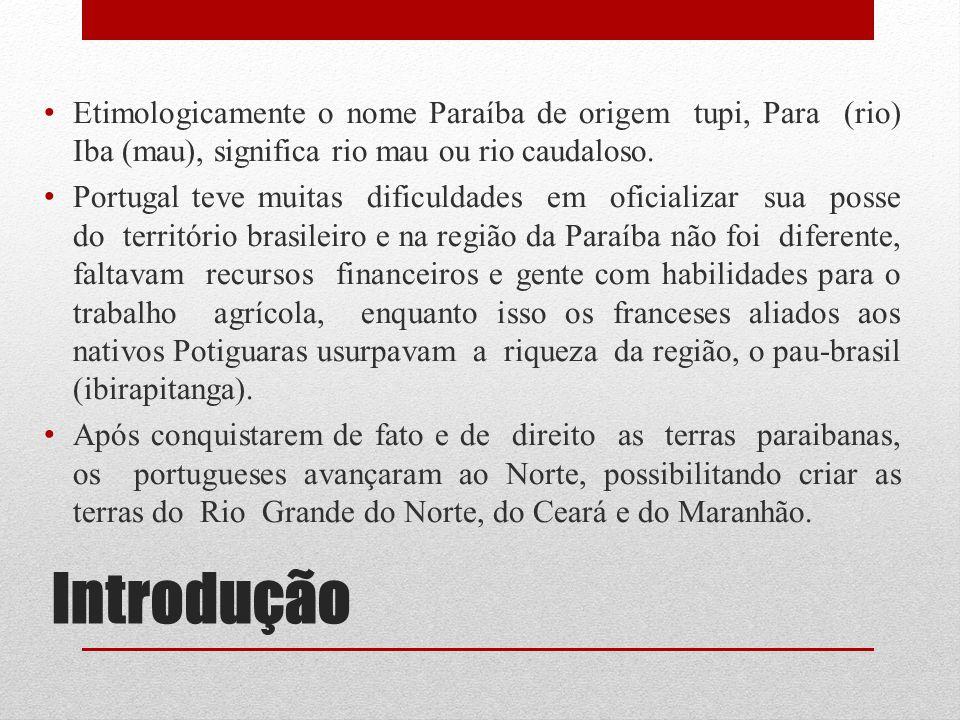 Introdução Etimologicamente o nome Paraíba de origem tupi, Para (rio) Iba (mau), significa rio mau ou rio caudaloso. Portugal teve muitas dificuldades