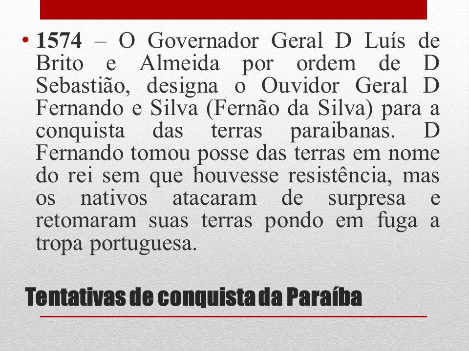 Tentativas de conquista da Paraíba 1574 – O Governador Geral D Luís de Brito e Almeida por ordem de D Sebastião, designa o Ouvidor Geral D Fernando e