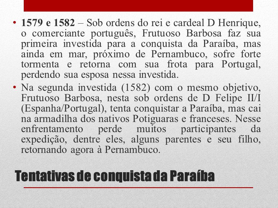 Tentativas de conquista da Paraíba 1579 e 1582 – Sob ordens do rei e cardeal D Henrique, o comerciante português, Frutuoso Barbosa faz sua primeira in