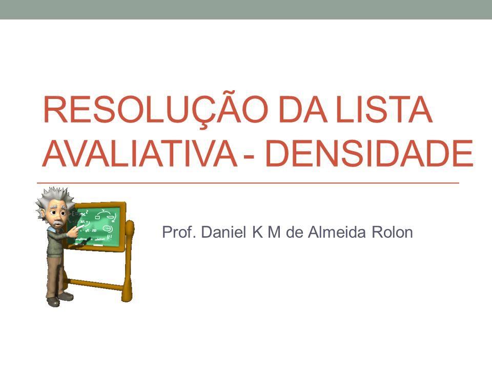 RESOLUÇÃO DA LISTA AVALIATIVA - DENSIDADE Prof. Daniel K M de Almeida Rolon