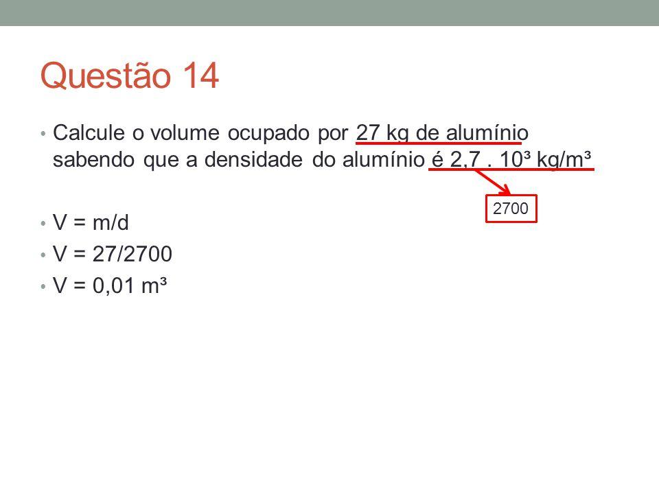 Questão 14 Calcule o volume ocupado por 27 kg de alumínio sabendo que a densidade do alumínio é 2,7. 10³ kg/m³ V = m/d V = 27/2700 V = 0,01 m³ 2700