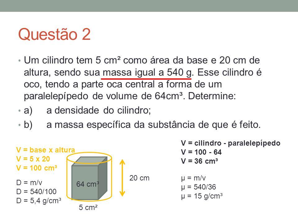 Questão 2 Um cilindro tem 5 cm² como área da base e 20 cm de altura, sendo sua massa igual a 540 g. Esse cilindro é oco, tendo a parte oca central a f