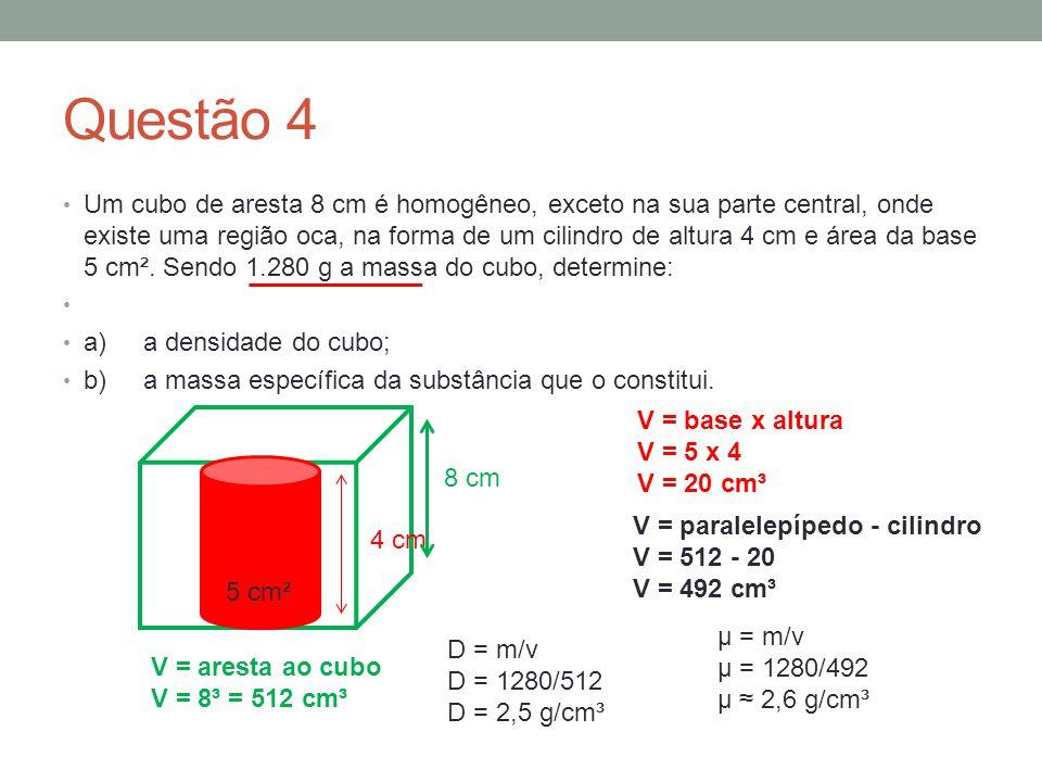 Questão 4 Um cubo de aresta 8 cm é homogêneo, exceto na sua parte central, onde existe uma região oca, na forma de um cilindro de altura 4 cm e área d