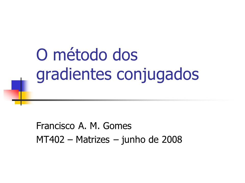 O método dos gradientes conjugados Francisco A. M. Gomes MT402 – Matrizes – junho de 2008