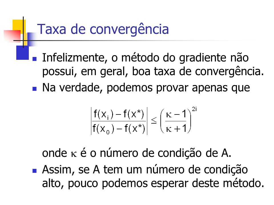 Taxa de convergência Infelizmente, o método do gradiente não possui, em geral, boa taxa de convergência. Na verdade, podemos provar apenas que onde 