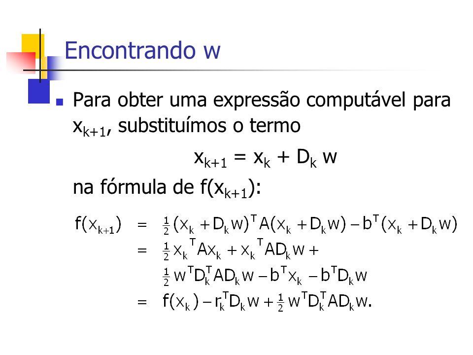 Encontrando w Para obter uma expressão computável para x k+1, substituímos o termo x k+1 = x k + D k w na fórmula de f(x k+1 ):