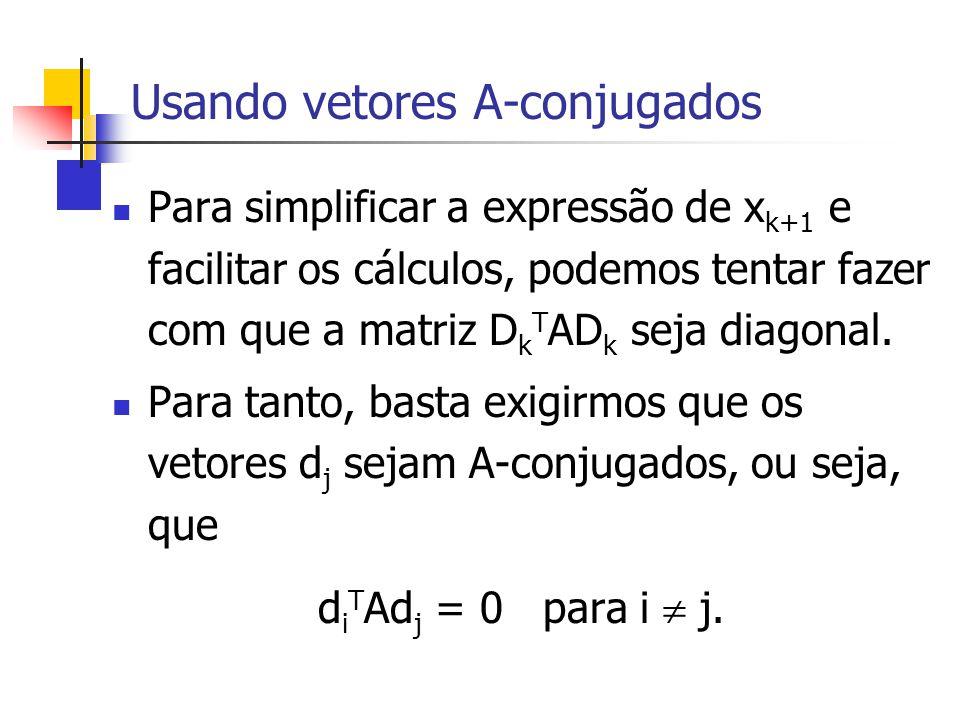 Usando vetores A-conjugados Para simplificar a expressão de x k+1 e facilitar os cálculos, podemos tentar fazer com que a matriz D k T AD k seja diago
