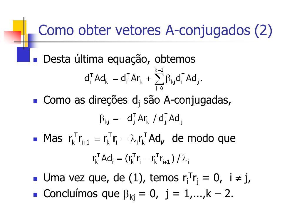 Como obter vetores A-conjugados (2) Desta última equação, obtemos Como as direções d j são A-conjugadas, Mas, de modo que Uma vez que, de (1), temos r
