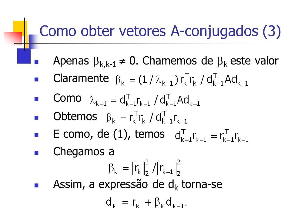 Como obter vetores A-conjugados (3) Apenas  k,k-1  0. Chamemos de  k este valor Claramente Como Obtemos E como, de (1), temos Chegamos a Assim, a e