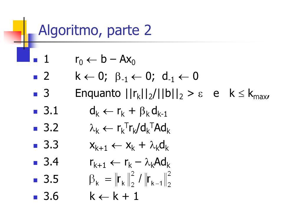 Algoritmo, parte 2 1 r 0  b – Ax 0 2 k  0;  -1  0; d -1  0 3 Enquanto ||r k || 2 /||b|| 2 >  e k  k max, 3.1d k  r k +  k d k-1 3.2 k  r k T
