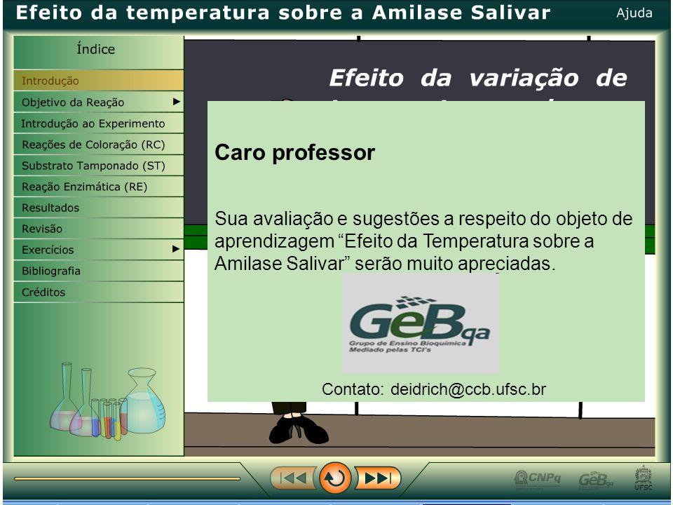 Caro professor Sua avaliação e sugestões a respeito do objeto de aprendizagem Efeito da Temperatura sobre a Amilase Salivar serão muito apreciadas.