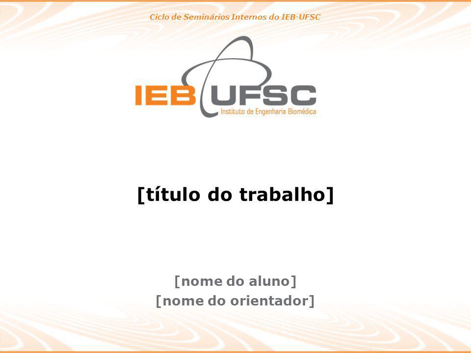 [título do trabalho] Ciclo de Seminários Internos do IEB-UFSC [nome do aluno] [nome do orientador]