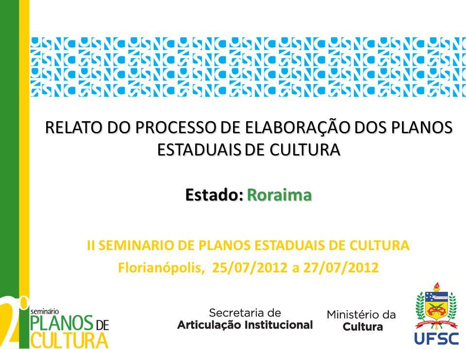RELATO DO PROCESSO DE ELABORAÇÃO DOS PLANOS ESTADUAIS DE CULTURA Estado: Roraima RELATO DO PROCESSO DE ELABORAÇÃO DOS PLANOS ESTADUAIS DE CULTURA Estado: Roraima II SEMINARIO DE PLANOS ESTADUAIS DE CULTURA Florianópolis, 25/07/2012 a 27/07/2012