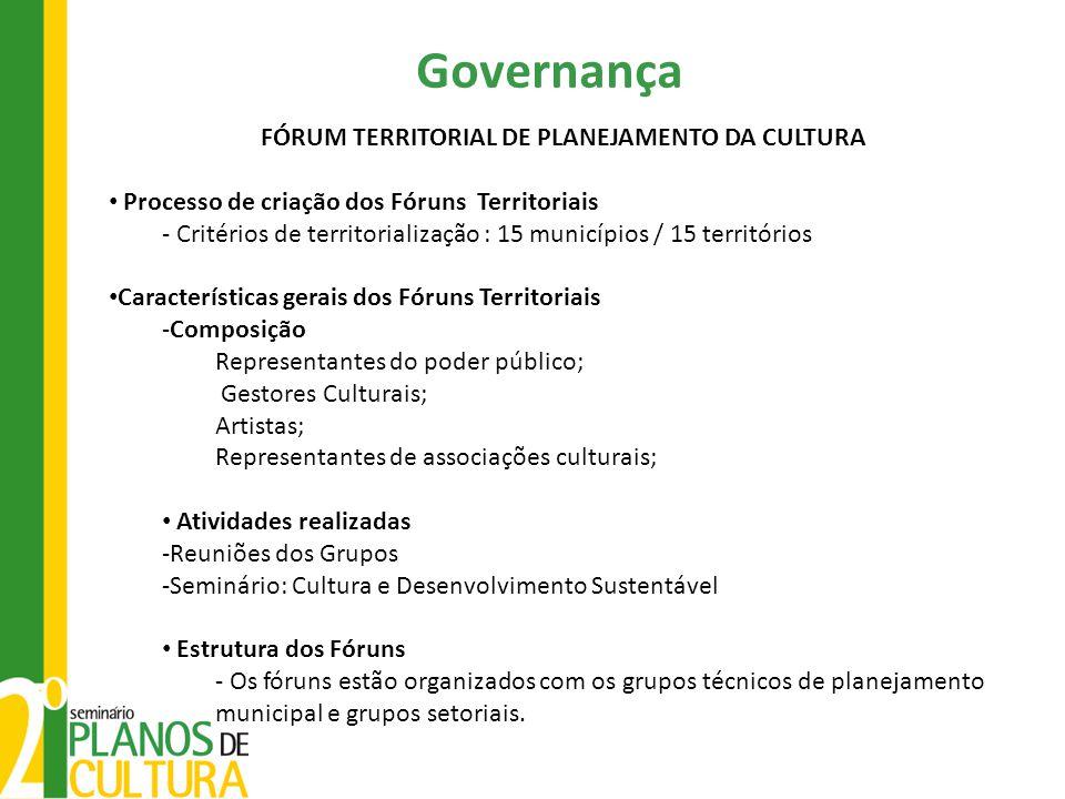 Governança FÓRUM TERRITORIAL DE PLANEJAMENTO DA CULTURA Processo de criação dos Fóruns Territoriais - Critérios de territorialização : 15 municípios /