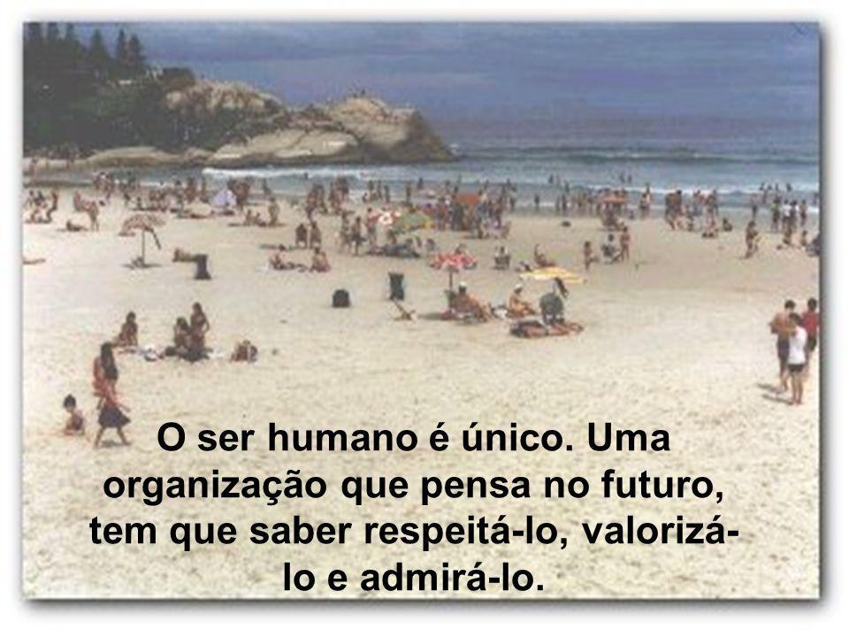O ser humano é único. Uma organização que pensa no futuro, tem que saber respeitá-lo, valorizá- lo e admirá-lo.