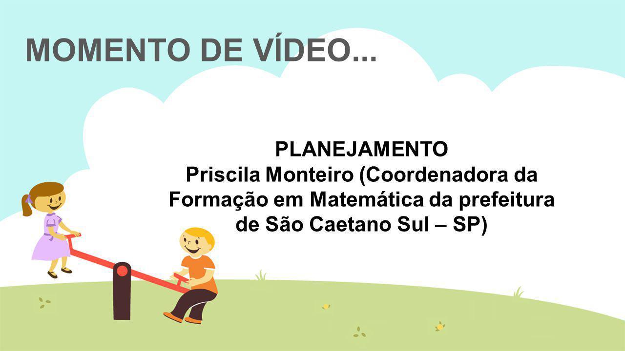 MOMENTO DE VÍDEO... PLANEJAMENTO Priscila Monteiro (Coordenadora da Formação em Matemática da prefeitura de São Caetano Sul – SP)