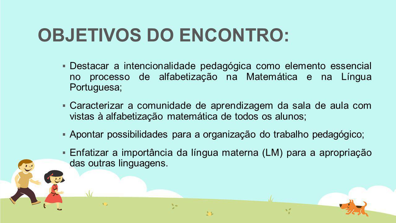 OBJETIVOS DO ENCONTRO:  Destacar a intencionalidade pedagógica como elemento essencial no processo de alfabetização na Matemática e na Língua Portugu