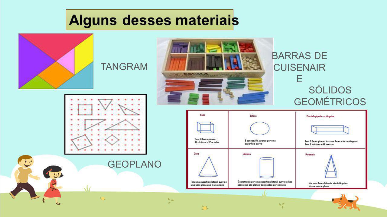 Alguns desses materiais TANGRAM BARRAS DE CUISENAIR E GEOPLANO SÓLIDOS GEOMÉTRICOS