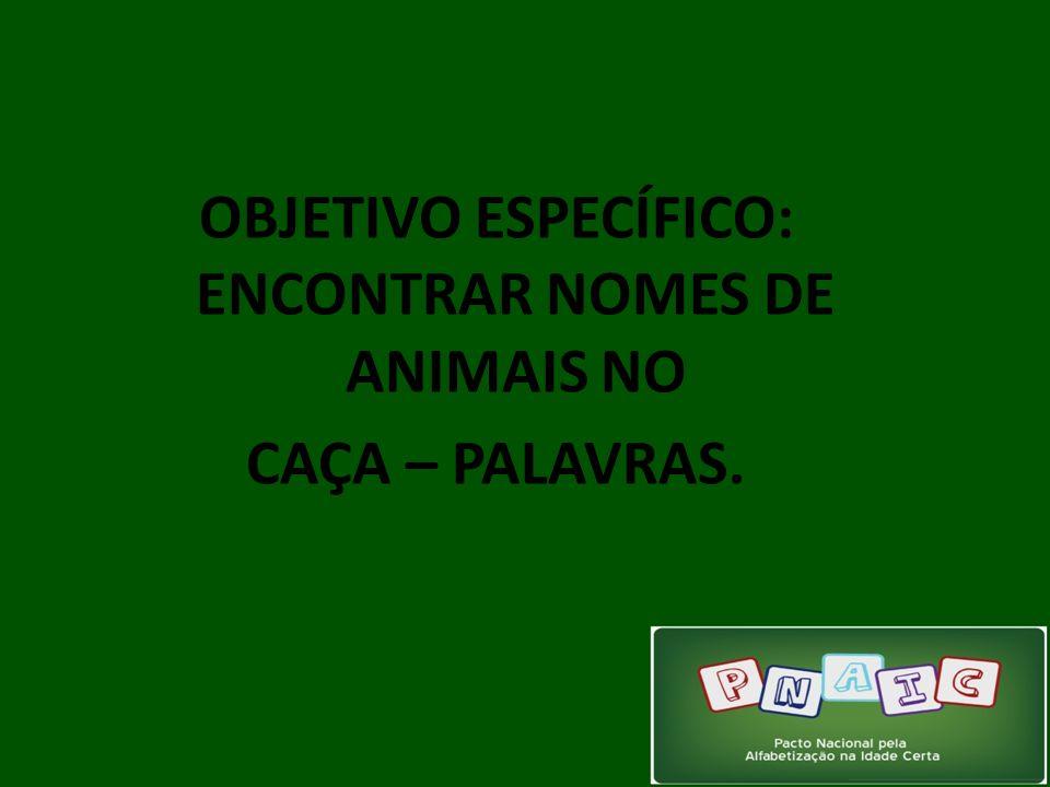 OBJETIVO ESPECÍFICO: ENCONTRAR NOMES DE ANIMAIS NO CAÇA – PALAVRAS.