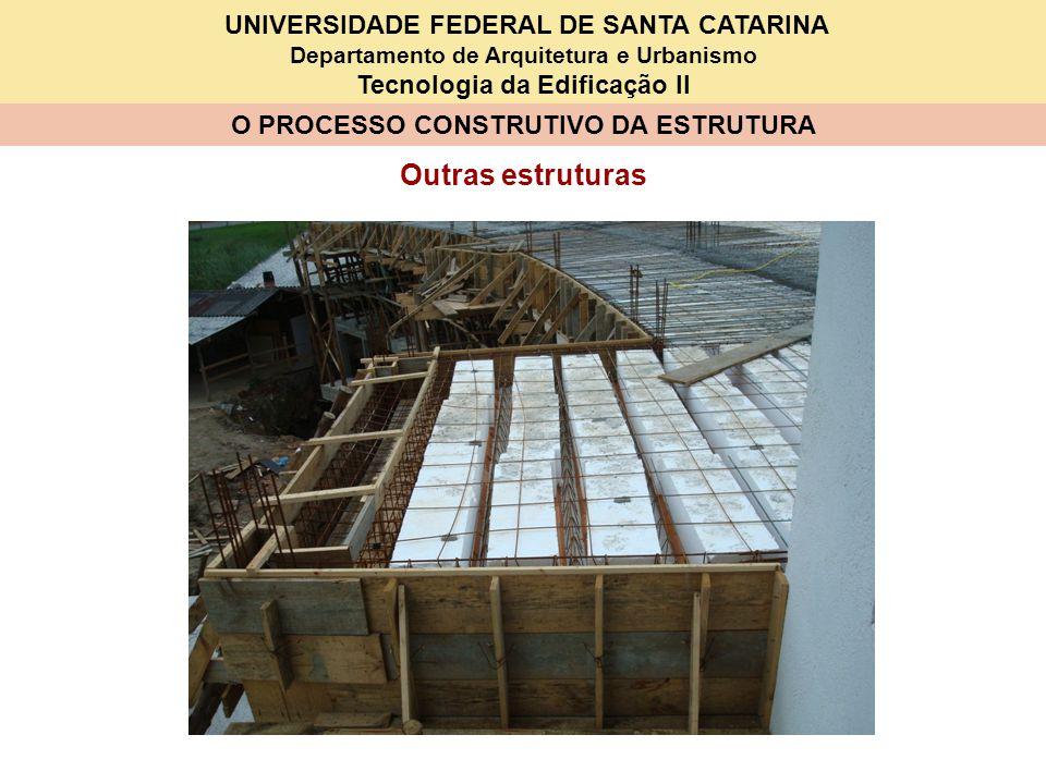 UNIVERSIDADE FEDERAL DE SANTA CATARINA Departamento de Arquitetura e Urbanismo Tecnologia da Edificação II O PROCESSO CONSTRUTIVO DA ESTRUTURA Outras