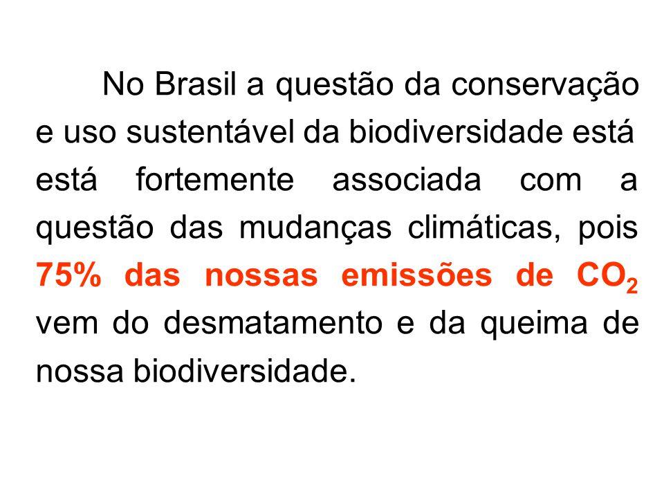 No Brasil a questão da conservação e uso sustentável da biodiversidade está está fortemente associada com a questão das mudanças climáticas, pois 75% das nossas emissões de CO 2 vem do desmatamento e da queima de nossa biodiversidade.